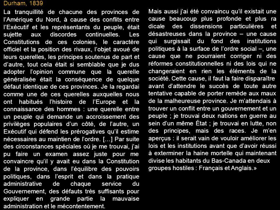 Durham, 1839 La tranquillité de chacune des provinces de l'Amérique du Nord, à cause des conflits entre l'Exécutif et les représentants du peuple, était sujette aux discordes continuelles. Les Constitutions de ces colonies, le caractère officiel et la position des rivaux, l'objet avoué de leurs querelles, les principes soutenus de part et d'autre, tout cela était si semblable que je dus adopter l'opinion commune que la querelle généralisée était la conséquence de quelque défaut identique de ces provinces. Je la regardai comme une de ces querelles auxquelles nous ont habitués l'histoire de l'Europe et la connaissance des hommes : une querelle entre un peuple qui demande un accroissement des privilèges populaires d'un côté, de l'autre, un Exécutif qui défend les prérogatives qu'il estime nécessaires au maintien de l'ordre. […] Par suite des circonstances spéciales où je me trouvai, j'ai pu faire un examen assez juste pour me convaincre qu'il y avait eu dans la Constitution de la province, dans l'équilibre des pouvoirs politiques, dans l'esprit et dans la pratique administrative de chaque service du Gouvernement, des défauts très suffisants pour expliquer en grande partie la mauvaise administration et le mécontentement.